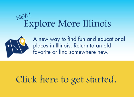 New! Explore More Illinois. A new way to find fun and educational places in Illinois. Return to an old favorite or find somewhere new.